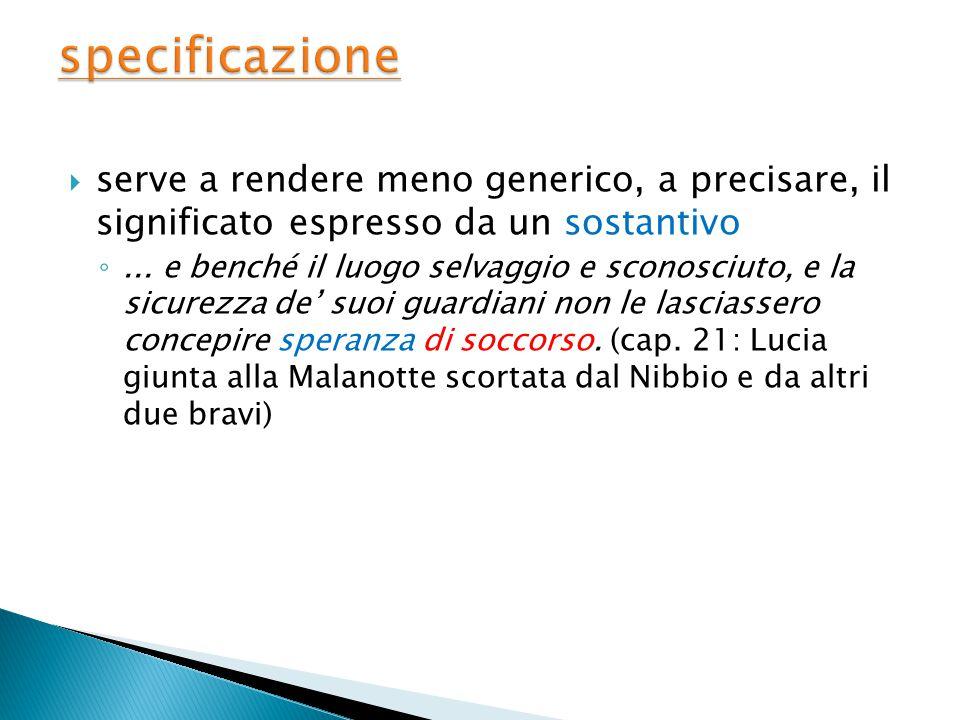 specificazione serve a rendere meno generico, a precisare, il significato espresso da un sostantivo.