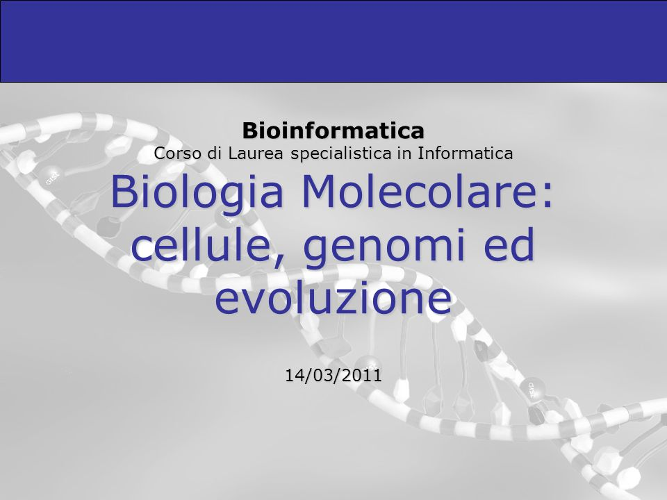 Bioinformatica Corso di Laurea specialistica in Informatica Biologia Molecolare: cellule, genomi ed evoluzione