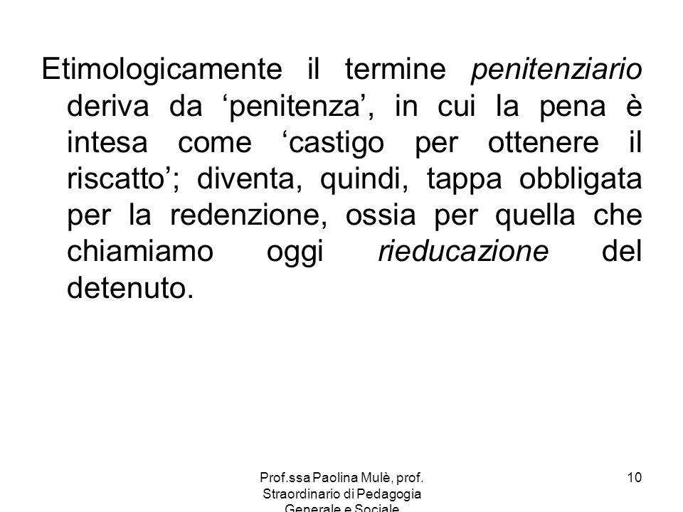 Etimologicamente il termine penitenziario deriva da 'penitenza', in cui la pena è intesa come 'castigo per ottenere il riscatto'; diventa, quindi, tappa obbligata per la redenzione, ossia per quella che chiamiamo oggi rieducazione del detenuto.