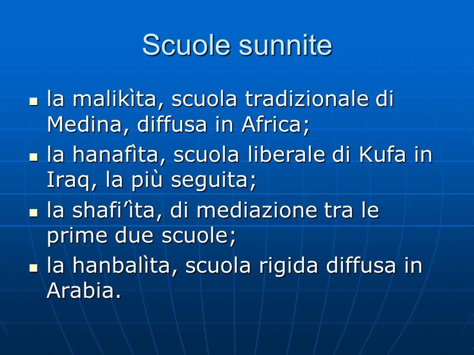 Scuole sunnite la malikìta, scuola tradizionale di Medina, diffusa in Africa; la hanafìta, scuola liberale di Kufa in Iraq, la più seguita;