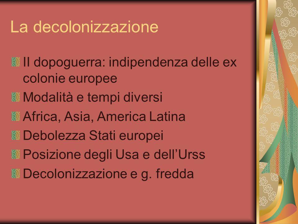 La decolonizzazione II dopoguerra: indipendenza delle ex colonie europee. Modalità e tempi diversi.