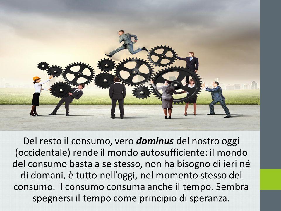Del resto il consumo, vero dominus del nostro oggi (occidentale) rende il mondo autosufficiente: il mondo del consumo basta a se stesso, non ha bisogno di ieri né di domani, è tutto nell'oggi, nel momento stesso del consumo.