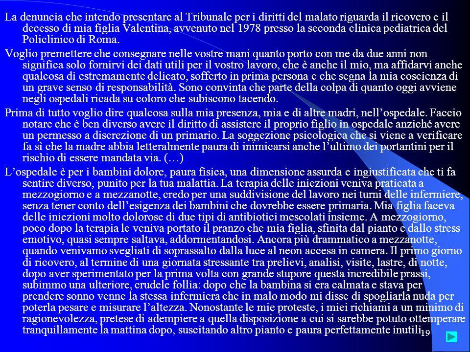 La denuncia che intendo presentare al Tribunale per i diritti del malato riguarda il ricovero e il decesso di mia figlia Valentina, avvenuto nel 1978 presso la seconda clinica pediatrica del Policlinico di Roma.