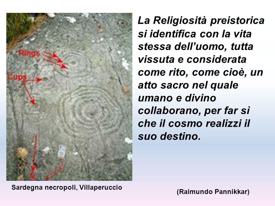 La Religiosità preistorica si identifica con la vita stessa dell'uomo, tutta vissuta e considerata come rito, come cioè, un atto sacro nel quale umano e divino collaborano, per far sì che il cosmo realizzi il suo destino.