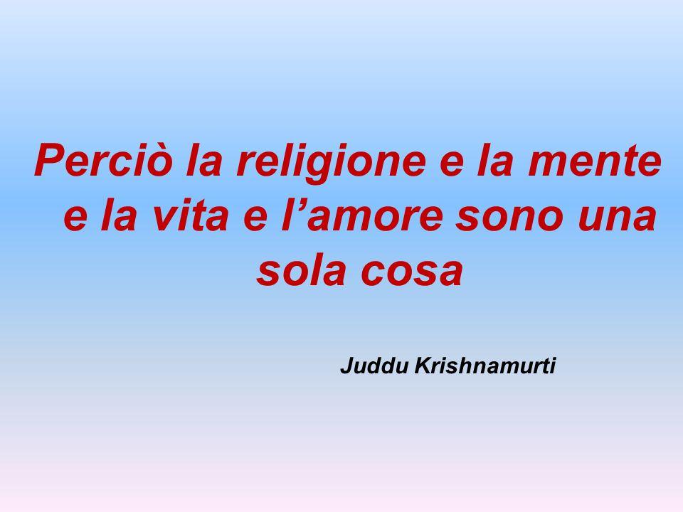 Perciò la religione e la mente e la vita e l'amore sono una sola cosa