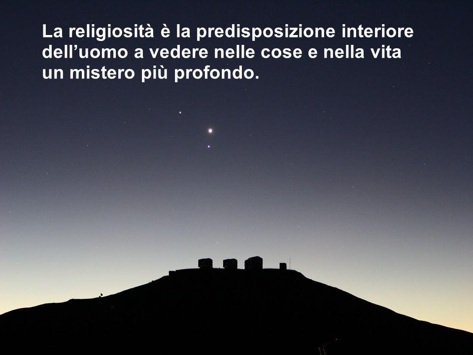 La religiosità è la predisposizione interiore dell'uomo a vedere nelle cose e nella vita un mistero più profondo.