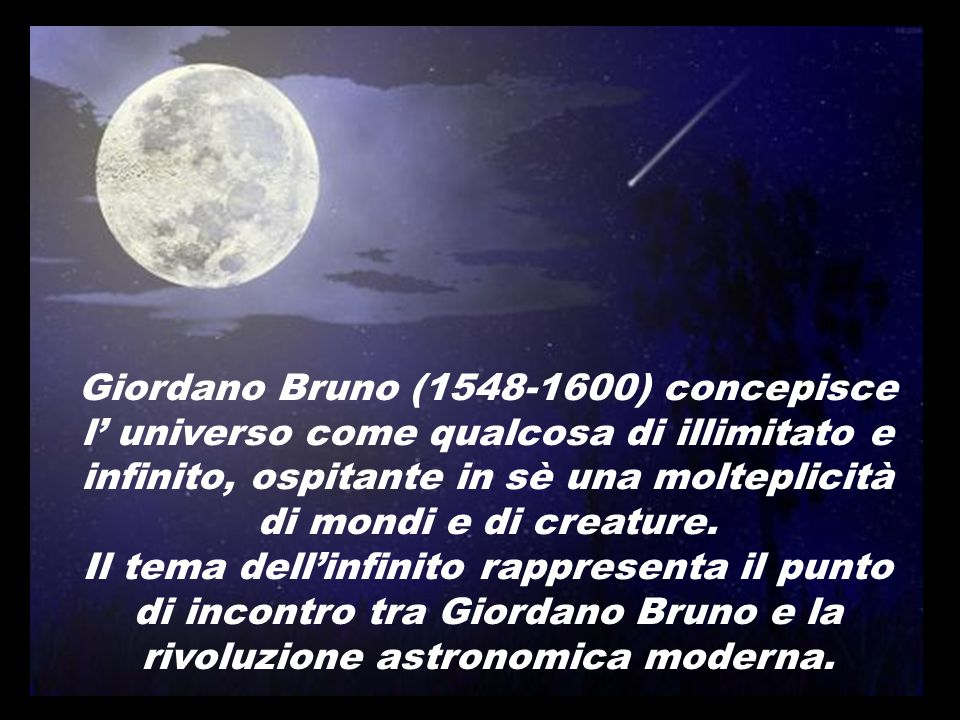 Giordano Bruno (1548-1600) concepisce l' universo come qualcosa di illimitato e infinito, ospitante in sè una molteplicità di mondi e di creature.