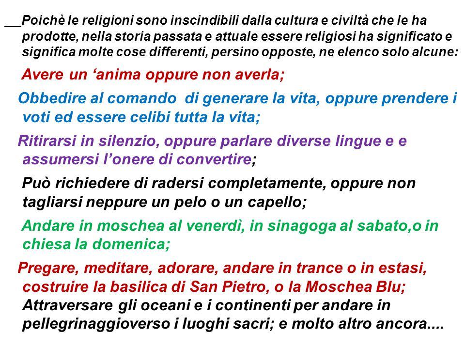 Poichè le religioni sono inscindibili dalla cultura e civiltà che le ha prodotte, nella storia passata e attuale essere religiosi ha significato e significa molte cose differenti, persino opposte, ne elenco solo alcune: