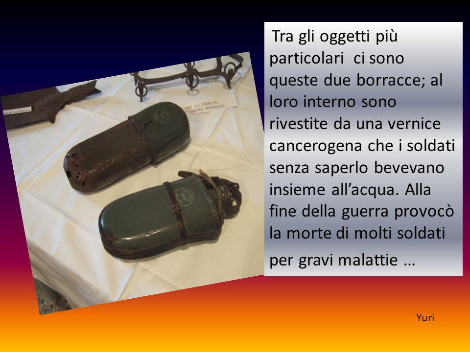 Tra gli oggetti più particolari ci sono queste due borracce; al loro interno sono rivestite da una vernice cancerogena che i soldati senza saperlo bevevano insieme all'acqua. Alla fine della guerra provocò la morte di molti soldati per gravi malattie …