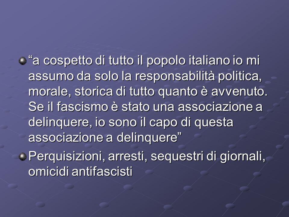 a cospetto di tutto il popolo italiano io mi assumo da solo la responsabilità politica, morale, storica di tutto quanto è avvenuto. Se il fascismo è stato una associazione a delinquere, io sono il capo di questa associazione a delinquere