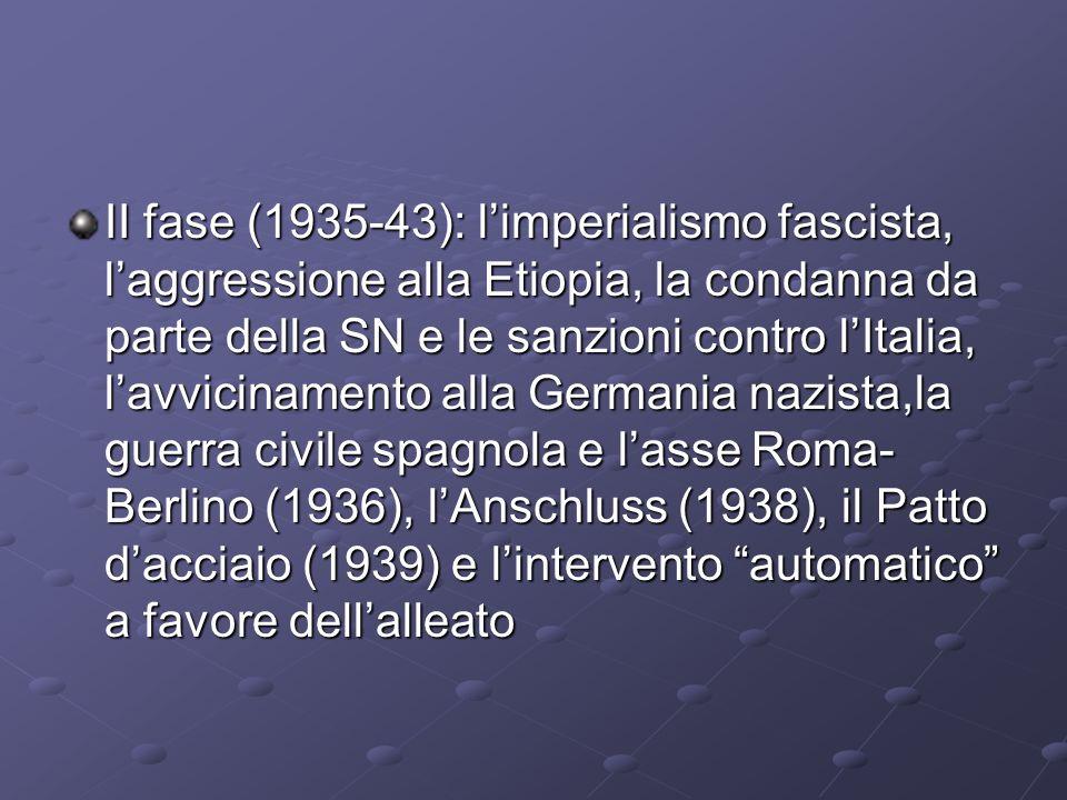 II fase (1935-43): l'imperialismo fascista, l'aggressione alla Etiopia, la condanna da parte della SN e le sanzioni contro l'Italia, l'avvicinamento alla Germania nazista,la guerra civile spagnola e l'asse Roma-Berlino (1936), l'Anschluss (1938), il Patto d'acciaio (1939) e l'intervento automatico a favore dell'alleato