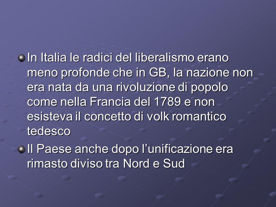 In Italia le radici del liberalismo erano meno profonde che in GB, la nazione non era nata da una rivoluzione di popolo come nella Francia del 1789 e non esisteva il concetto di volk romantico tedesco