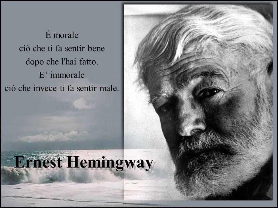 Ernest Hemingway È morale ciò che ti fa sentir bene