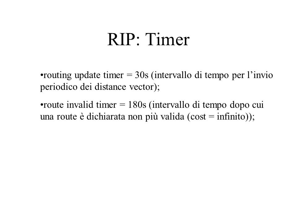RIP: Timer routing update timer = 30s (intervallo di tempo per l'invio periodico dei distance vector);