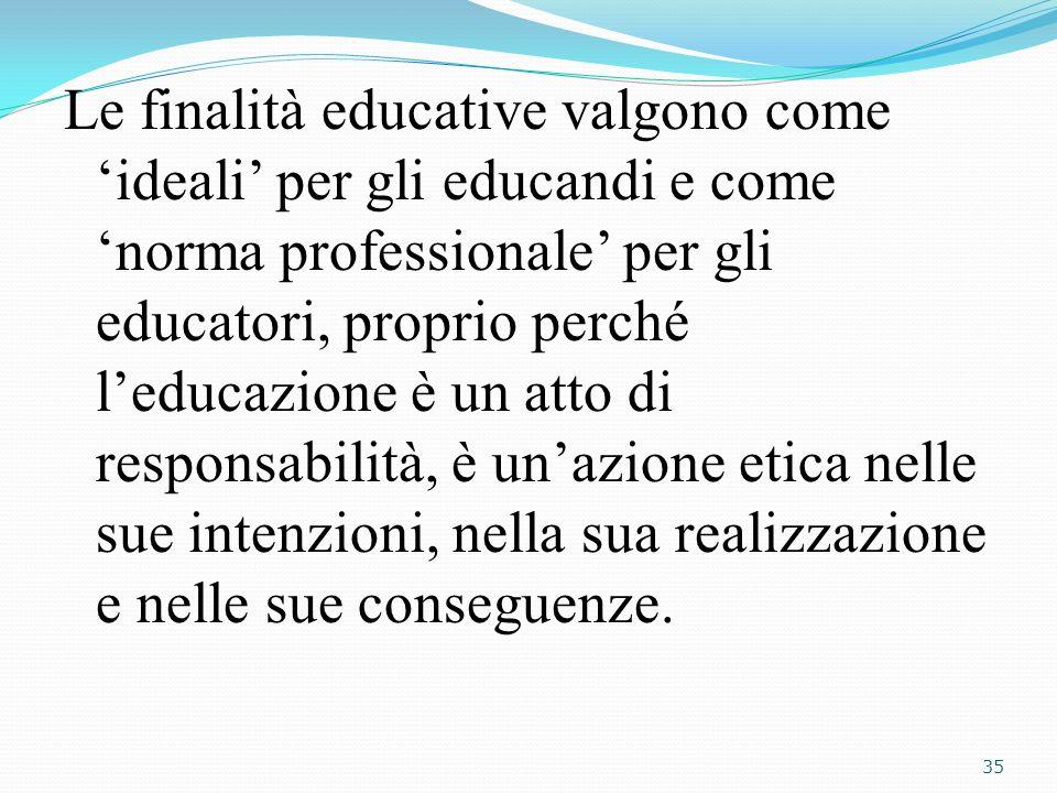 Le finalità educative valgono come 'ideali' per gli educandi e come 'norma professionale' per gli educatori, proprio perché l'educazione è un atto di responsabilità, è un'azione etica nelle sue intenzioni, nella sua realizzazione e nelle sue conseguenze.
