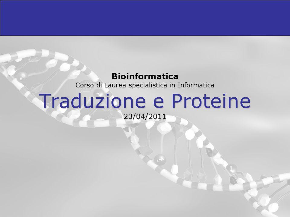 Bioinformatica Corso di Laurea specialistica in Informatica Traduzione e Proteine 23/04/2011