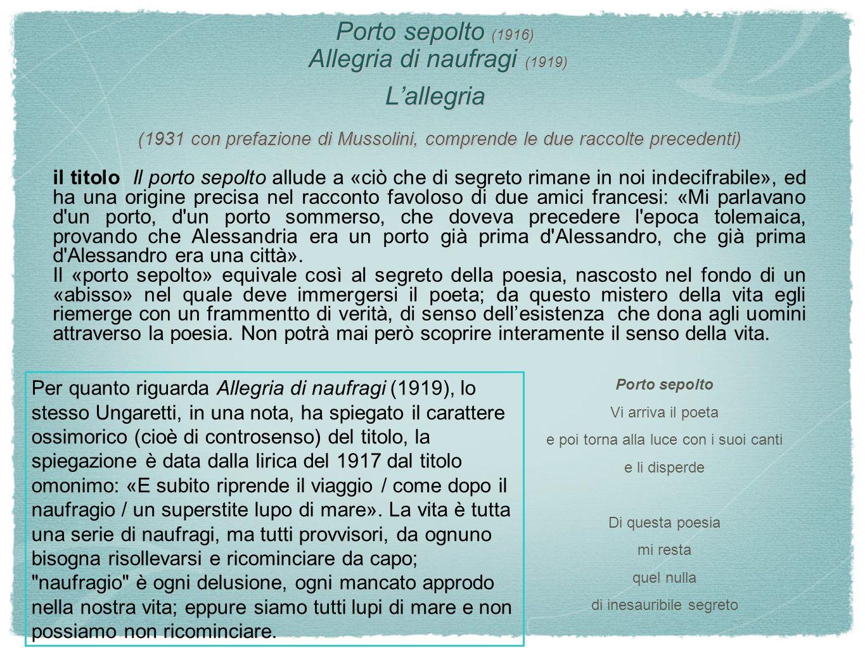 Porto sepolto (1916) Allegria di naufragi (1919) L'allegria (1931 con prefazione di Mussolini, comprende le due raccolte precedenti)