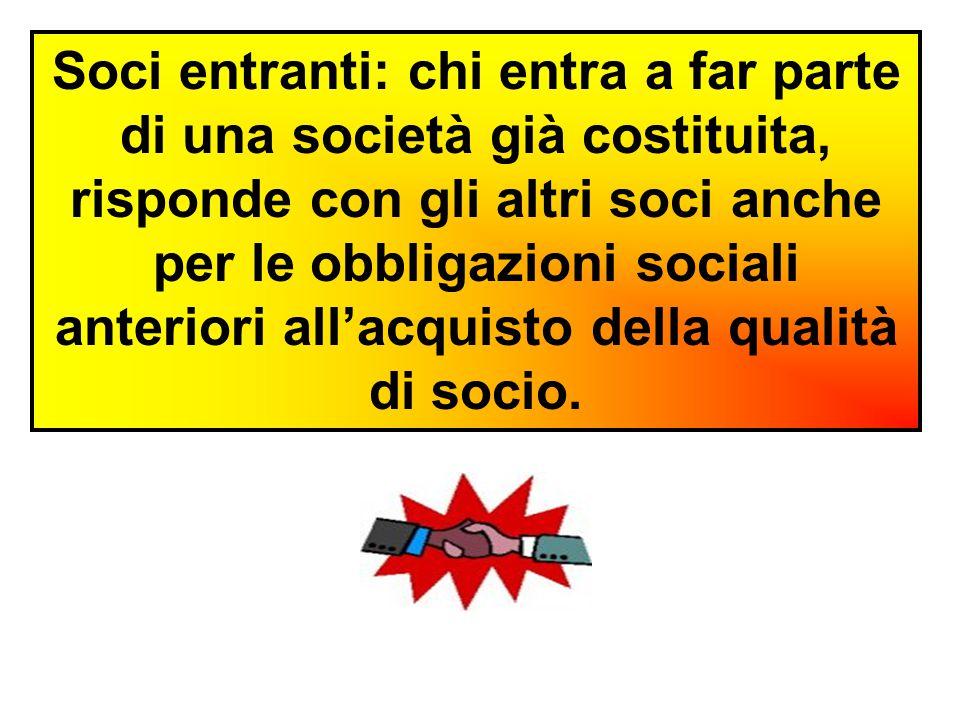Soci entranti: chi entra a far parte di una società già costituita, risponde con gli altri soci anche per le obbligazioni sociali anteriori all'acquisto della qualità di socio.