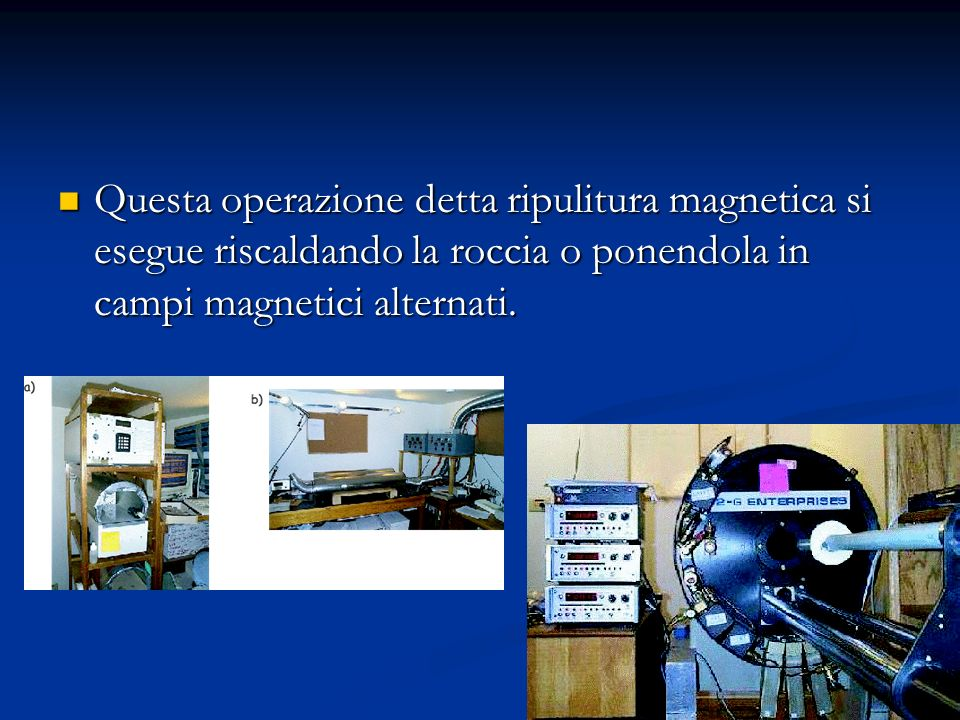 Questa operazione detta ripulitura magnetica si esegue riscaldando la roccia o ponendola in campi magnetici alternati.
