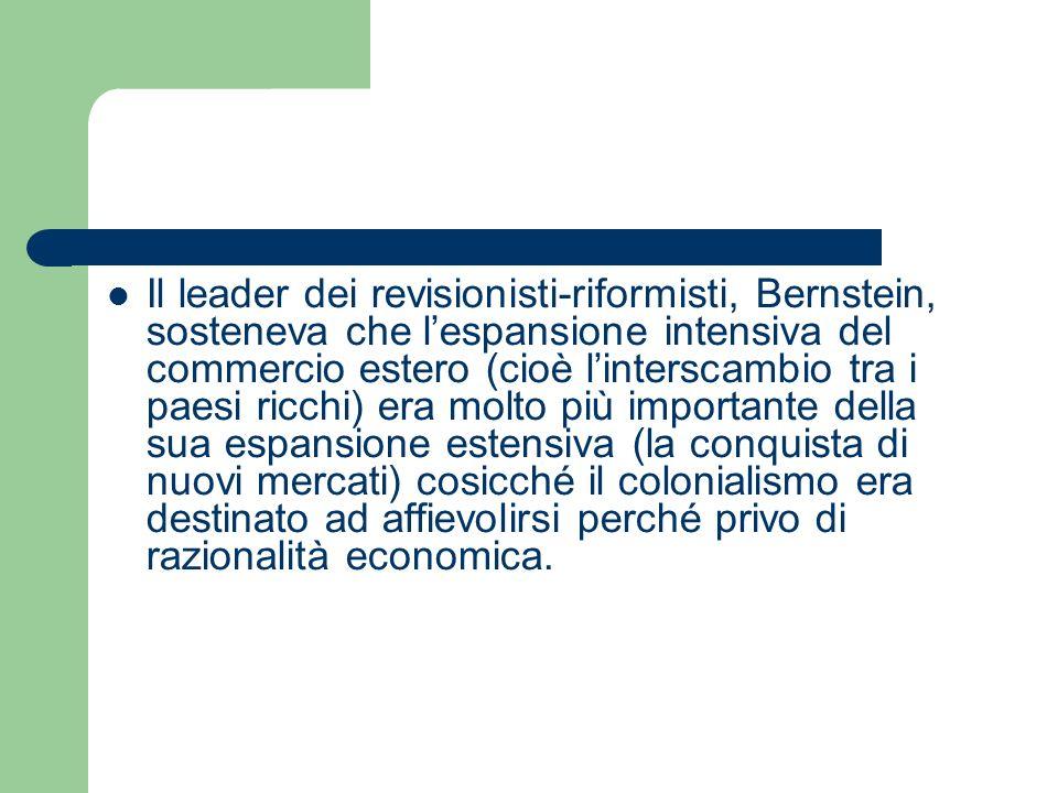 Il leader dei revisionisti-riformisti, Bernstein, sosteneva che l'espansione intensiva del commercio estero (cioè l'interscambio tra i paesi ricchi) era molto più importante della sua espansione estensiva (la conquista di nuovi mercati) cosicché il colonialismo era destinato ad affievolirsi perché privo di razionalità economica.
