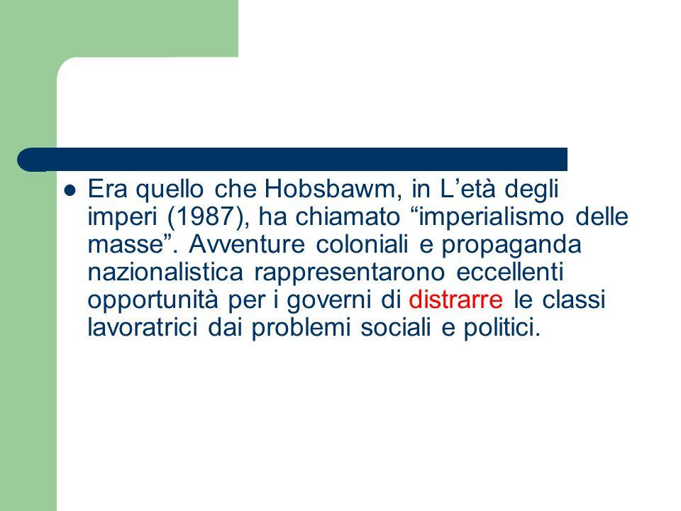 Era quello che Hobsbawm, in L'età degli imperi (1987), ha chiamato imperialismo delle masse .