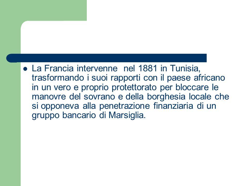 La Francia intervenne nel 1881 in Tunisia, trasformando i suoi rapporti con il paese africano in un vero e proprio protettorato per bloccare le manovre del sovrano e della borghesia locale che si opponeva alla penetrazione finanziaria di un gruppo bancario di Marsiglia.