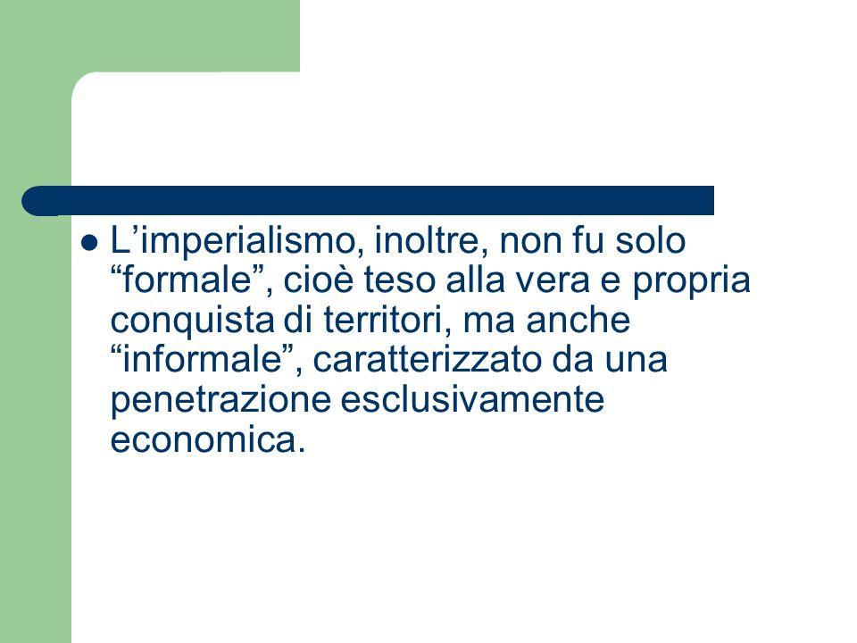 L'imperialismo, inoltre, non fu solo formale , cioè teso alla vera e propria conquista di territori, ma anche informale , caratterizzato da una penetrazione esclusivamente economica.