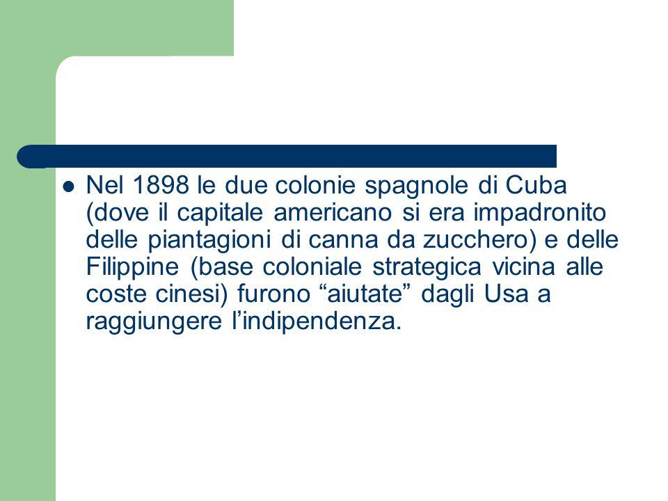 Nel 1898 le due colonie spagnole di Cuba (dove il capitale americano si era impadronito delle piantagioni di canna da zucchero) e delle Filippine (base coloniale strategica vicina alle coste cinesi) furono aiutate dagli Usa a raggiungere l'indipendenza.