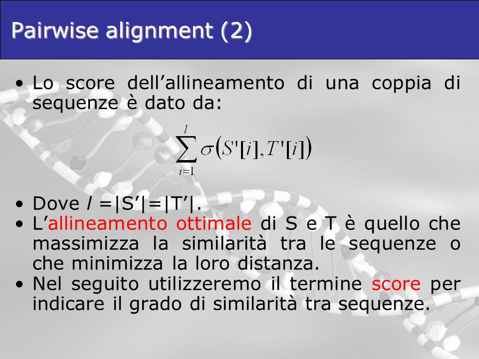 Pairwise alignment (2) Lo score dell'allineamento di una coppia di sequenze è dato da: Dove l =|S'|=|T'|.