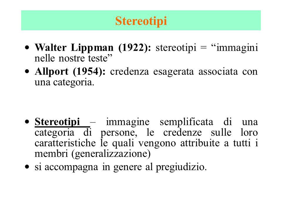 Stereotipi Walter Lippman (1922): stereotipi = immagini nelle nostre teste Allport (1954): credenza esagerata associata con una categoria.