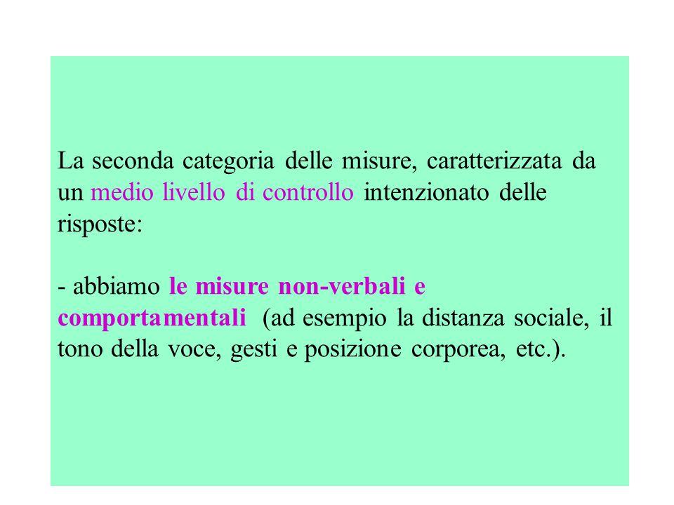 La seconda categoria delle misure, caratterizzata da un medio livello di controllo intenzionato delle risposte: - abbiamo le misure non-verbali e comportamentali (ad esempio la distanza sociale, il tono della voce, gesti e posizione corporea, etc.).
