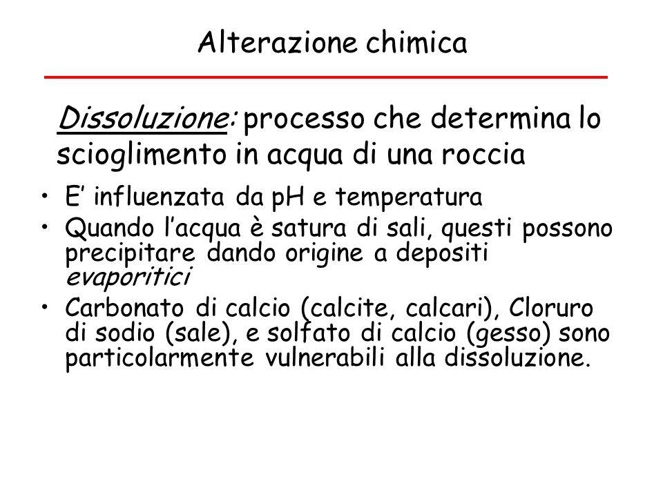 Alterazione chimica Dissoluzione: processo che determina lo scioglimento in acqua di una roccia. E' influenzata da pH e temperatura.