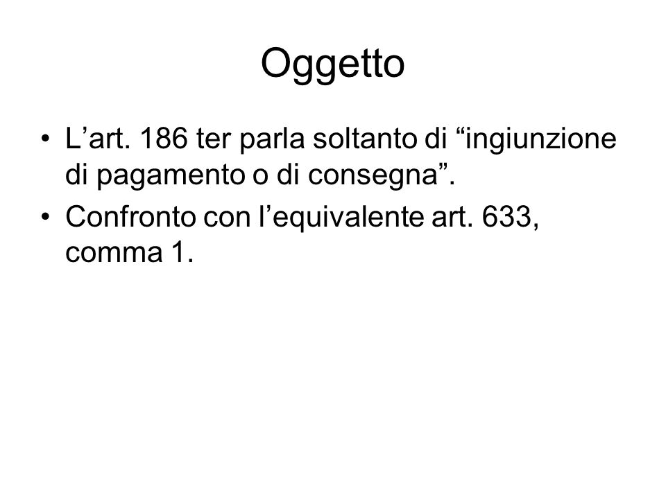 Oggetto L'art. 186 ter parla soltanto di ingiunzione di pagamento o di consegna .