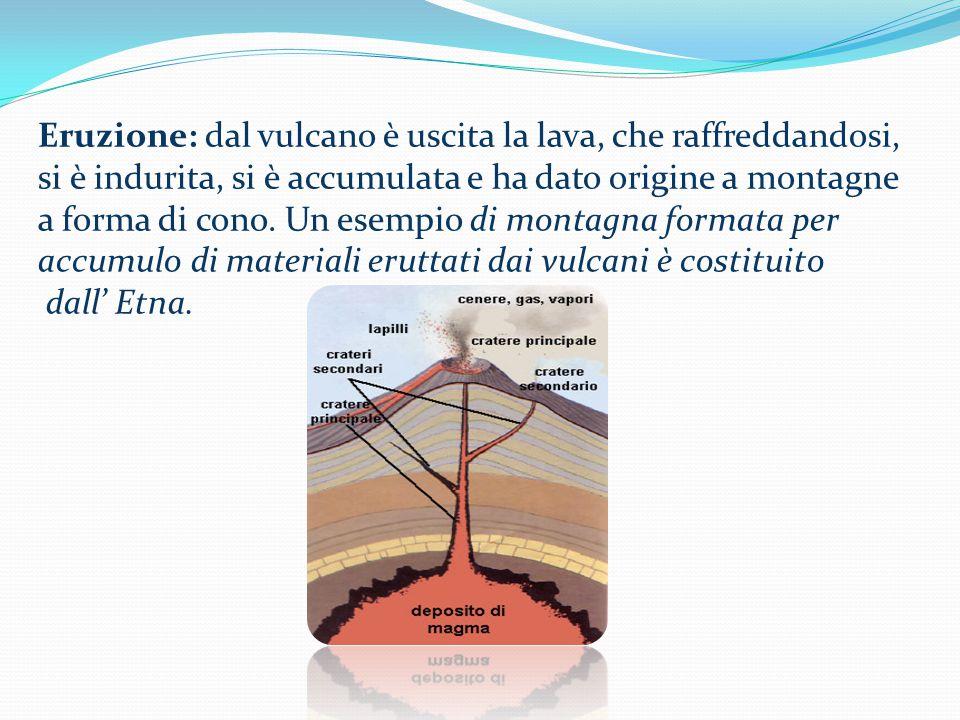 Eruzione: dal vulcano è uscita la lava, che raffreddandosi, si è indurita, si è accumulata e ha dato origine a montagne a forma di cono.