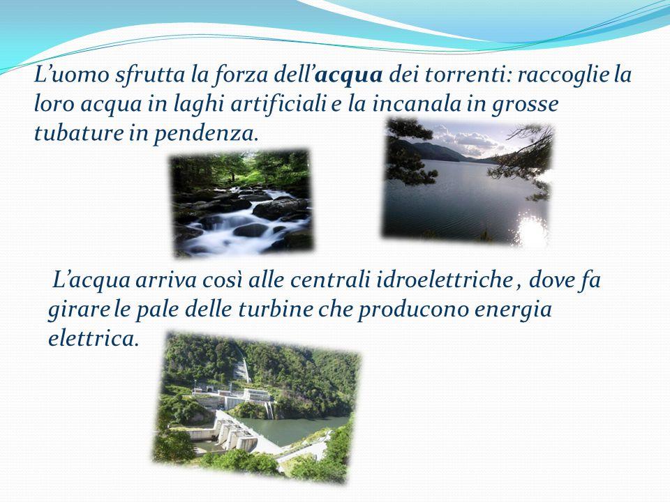 L'uomo sfrutta la forza dell'acqua dei torrenti: raccoglie la loro acqua in laghi artificiali e la incanala in grosse tubature in pendenza.