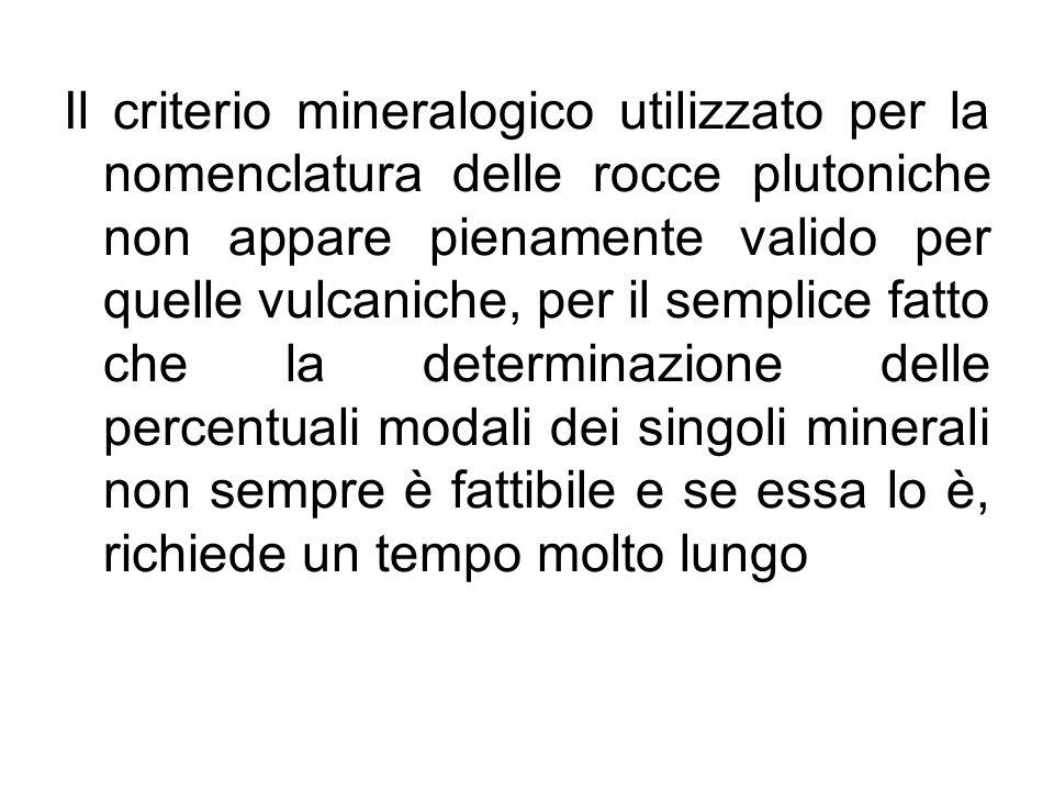 Il criterio mineralogico utilizzato per la nomenclatura delle rocce plutoniche non appare pienamente valido per quelle vulcaniche, per il semplice fatto che la determinazione delle percentuali modali dei singoli minerali non sempre è fattibile e se essa lo è, richiede un tempo molto lungo