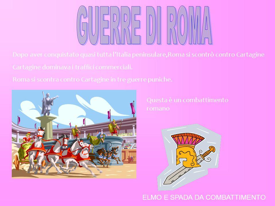 GUERRE DI ROMA Dopo aver conquistato quasi tutta l'Italia peninsulare,Roma si scontrò contro Cartagine.