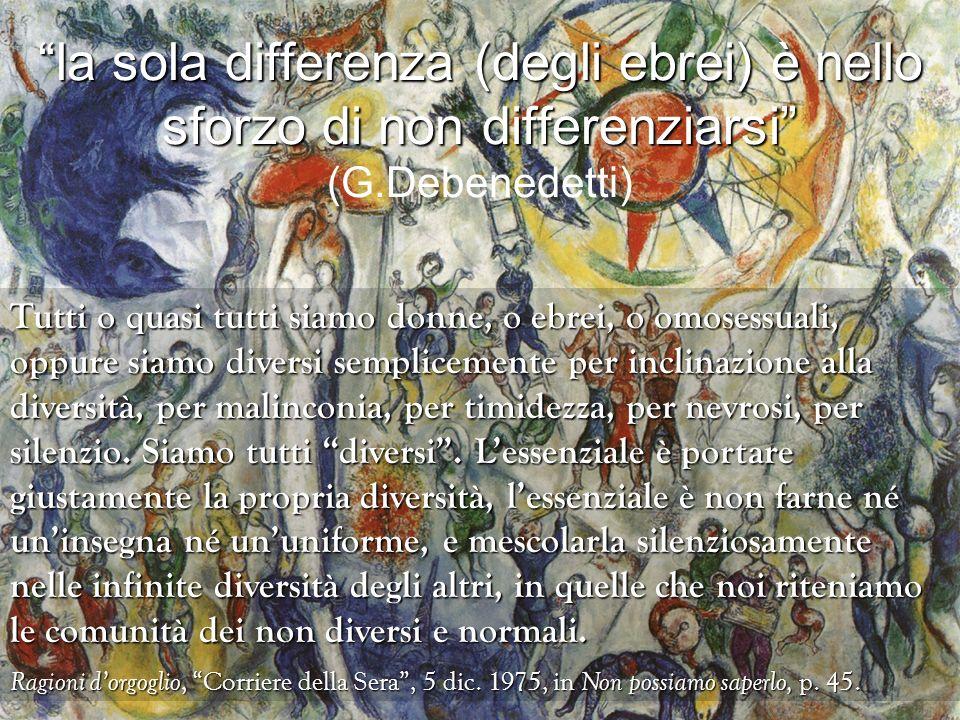 la sola differenza (degli ebrei) è nello sforzo di non differenziarsi (G.Debenedetti)