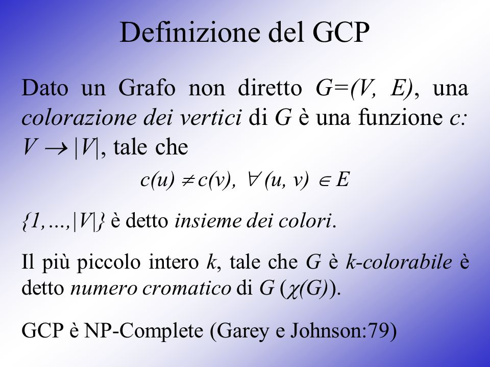 Definizione del GCP Dato un Grafo non diretto G=(V, E), una colorazione dei vertici di G è una funzione c: V  |V|, tale che.