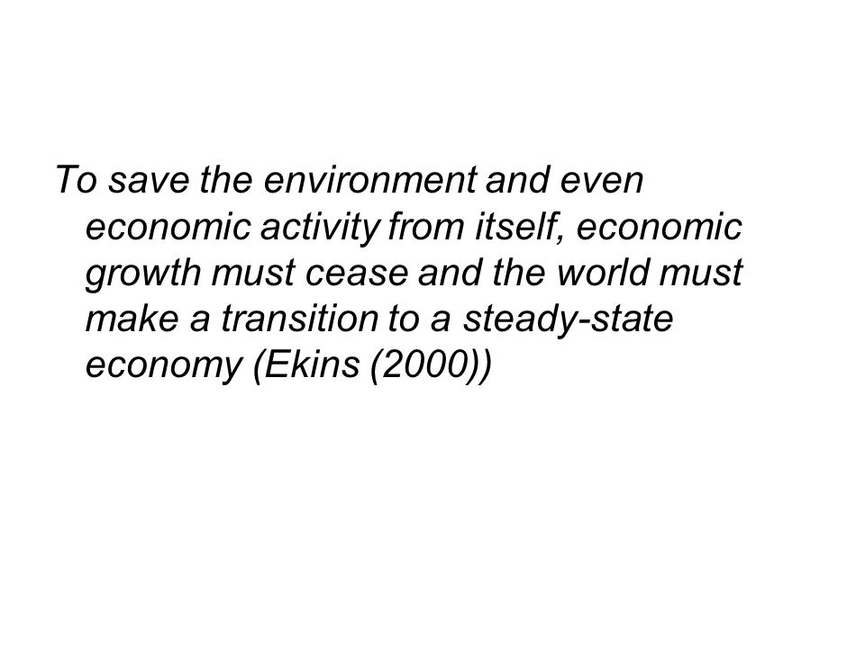 To save the environment and even economic activity from itself, economic growth must cease and the world must make a transition to a steady-state economy (Ekins (2000))