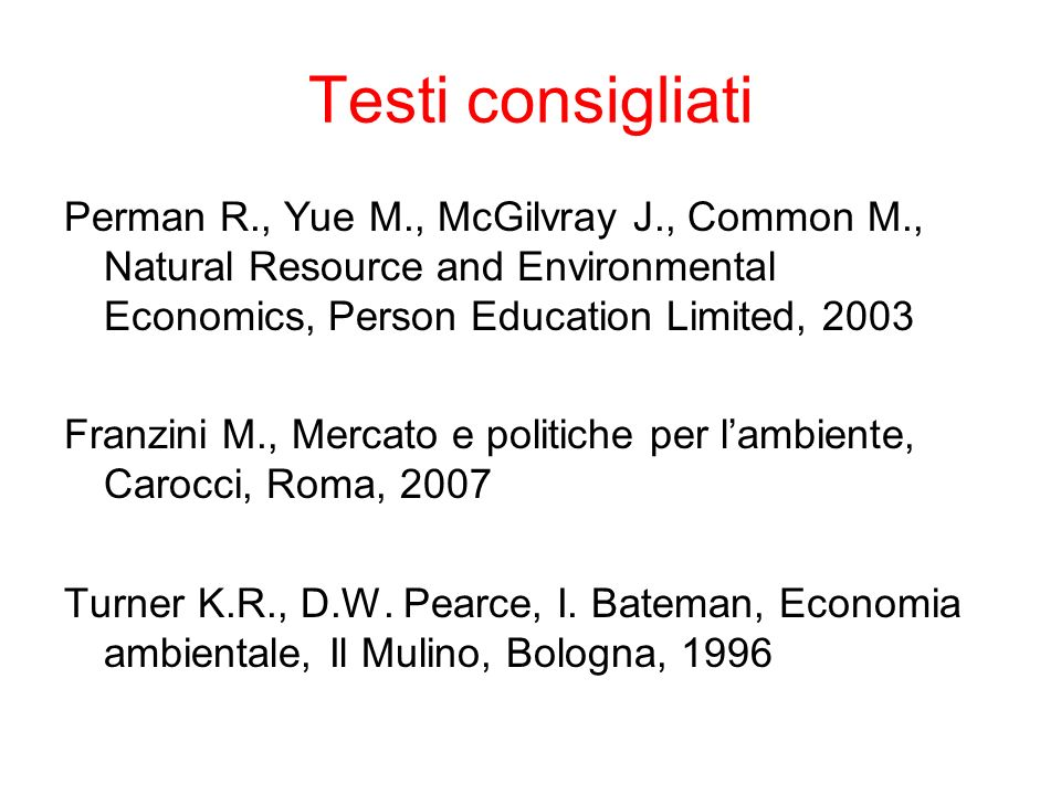 Testi consigliati Perman R., Yue M., McGilvray J., Common M., Natural Resource and Environmental Economics, Person Education Limited, 2003.