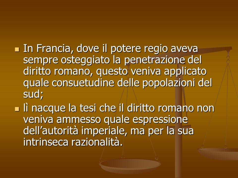 In Francia, dove il potere regio aveva sempre osteggiato la penetrazione del diritto romano, questo veniva applicato quale consuetudine delle popolazioni del sud;