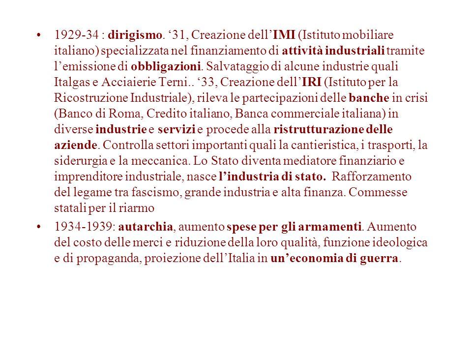 1929-34 : dirigismo. '31, Creazione dell'IMI (Istituto mobiliare italiano) specializzata nel finanziamento di attività industriali tramite l'emissione di obbligazioni. Salvataggio di alcune industrie quali Italgas e Acciaierie Terni.. '33, Creazione dell'IRI (Istituto per la Ricostruzione Industriale), rileva le partecipazioni delle banche in crisi (Banco di Roma, Credito italiano, Banca commerciale italiana) in diverse industrie e servizi e procede alla ristrutturazione delle aziende. Controlla settori importanti quali la cantieristica, i trasporti, la siderurgia e la meccanica. Lo Stato diventa mediatore finanziario e imprenditore industriale, nasce l'industria di stato. Rafforzamento del legame tra fascismo, grande industria e alta finanza. Commesse statali per il riarmo
