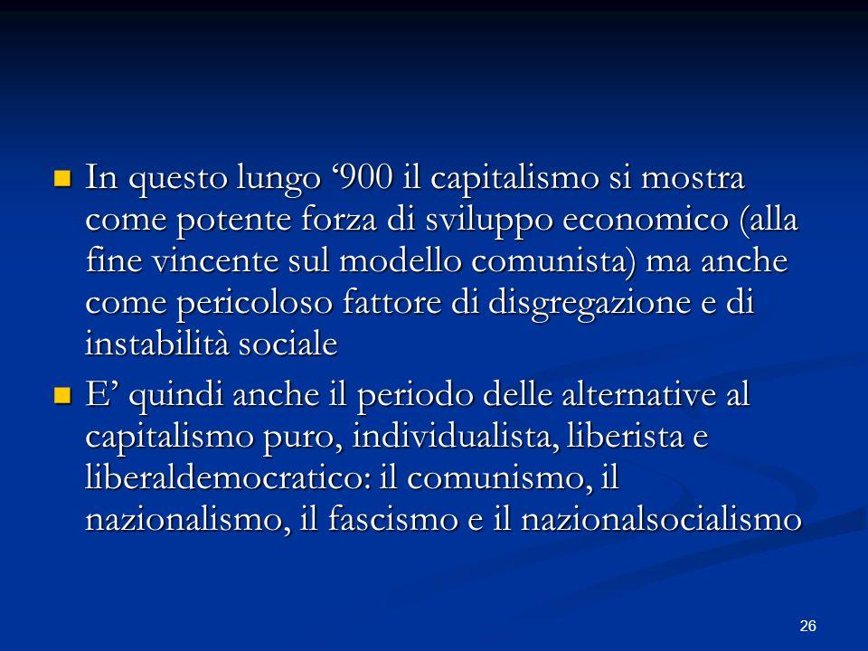 In questo lungo '900 il capitalismo si mostra come potente forza di sviluppo economico (alla fine vincente sul modello comunista) ma anche come pericoloso fattore di disgregazione e di instabilità sociale