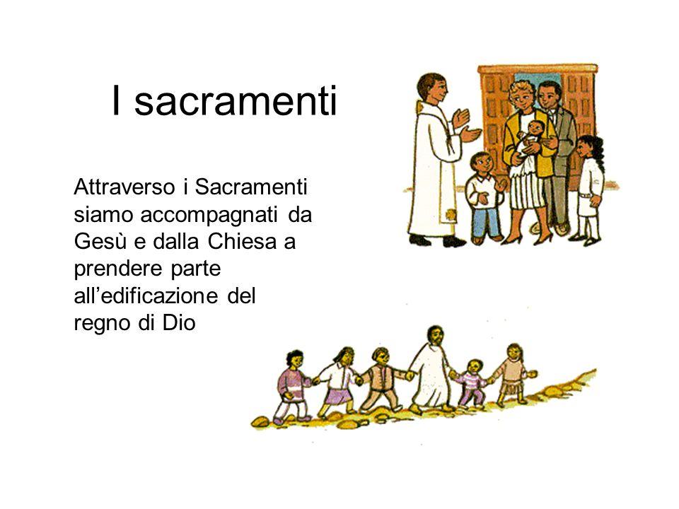 I sacramenti Attraverso i Sacramenti siamo accompagnati da Gesù e dalla Chiesa a prendere parte all'edificazione del regno di Dio.