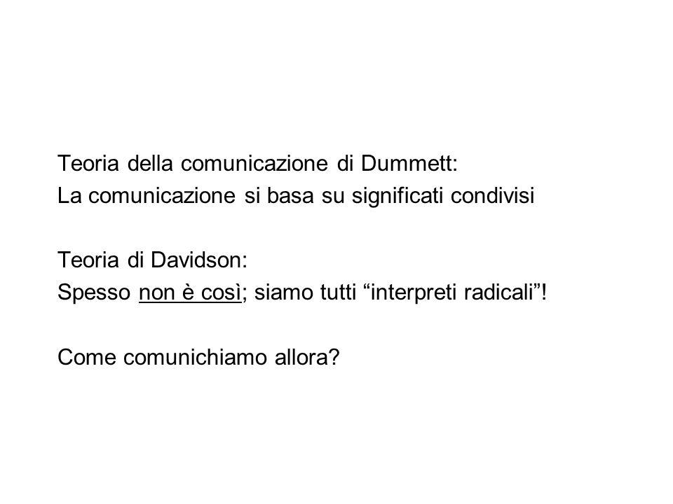 Teoria della comunicazione di Dummett: La comunicazione si basa su significati condivisi Teoria di Davidson: Spesso non è così; siamo tutti interpreti radicali .
