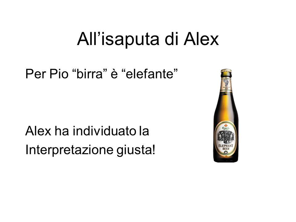 All'isaputa di Alex Per Pio birra è elefante Alex ha individuato la Interpretazione giusta!