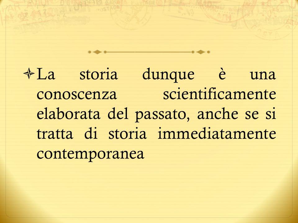La storia dunque è una conoscenza scientificamente elaborata del passato, anche se si tratta di storia immediatamente contemporanea