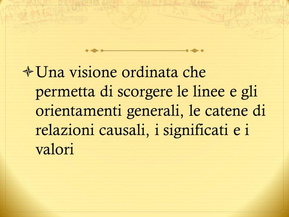 Una visione ordinata che permetta di scorgere le linee e gli orientamenti generali, le catene di relazioni causali, i significati e i valori