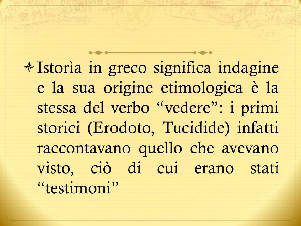 Istorìa in greco significa indagine e la sua origine etimologica è la stessa del verbo vedere : i primi storici (Erodoto, Tucidide) infatti raccontavano quello che avevano visto, ciò di cui erano stati testimoni